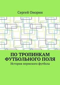Сергей Онорин - Потропинкам футбольногополя. История пермского футбола