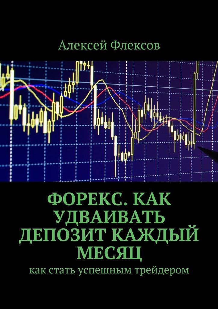 Алексей Флексов Форекс. Как удваивать депозит каждый месяц. Как стать успешным трейдером как автомат калашникова макет