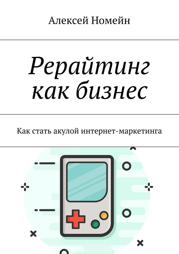 Алексей Номейн Рерайтинг как бизнес. Как стать акулой интернет-маркетинга алексей номейн бизнес идеи для заработка винтернете
