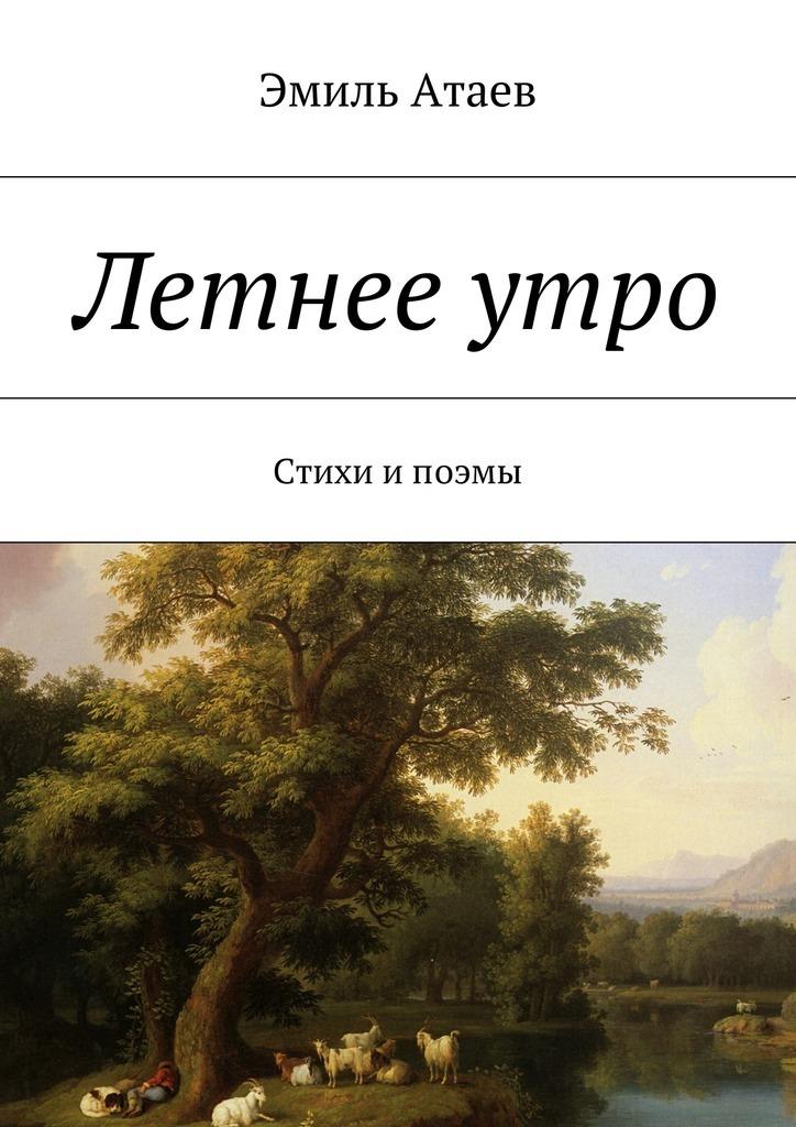 Эмиль Атаев Летнееутро. Стихи ипоэмы эмиль атаев летнееутро стихи ипоэмы