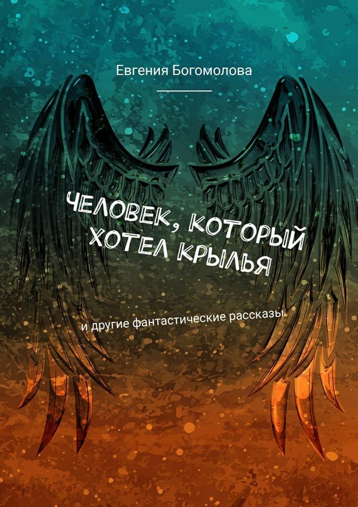Евгения Богомолова - Человек, который хотел крылья. Идругие фантастические рассказы