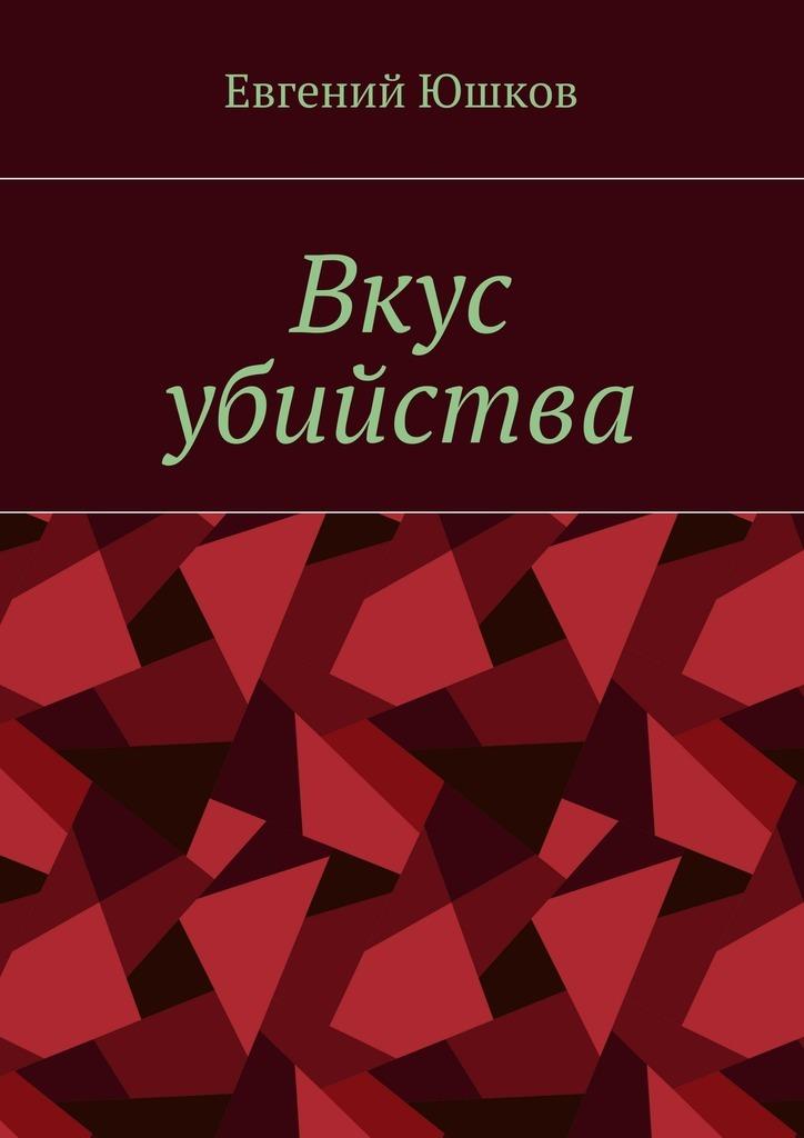 Евгений Юшков - Вкус убийства