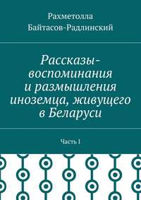 Рахметолла Рахимжанович Байтасов-Радлинский - Рассказы-воспоминания иразмышления иноземца, живущего вБеларуси. ЧастьI