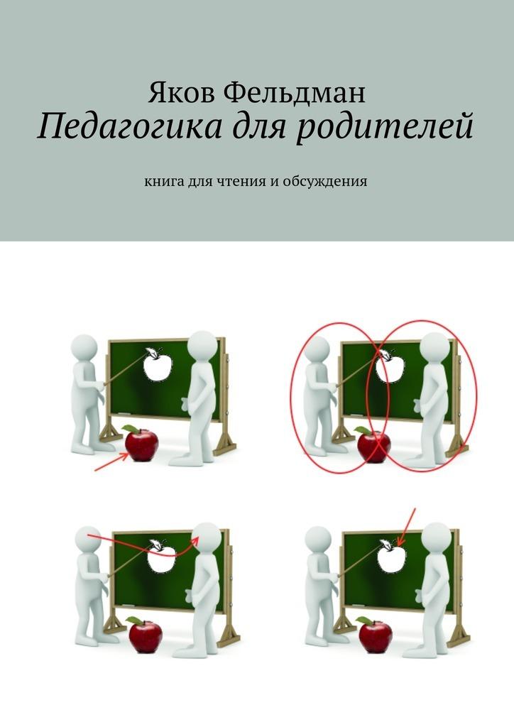 Яков Фельдман - Педагогика для родителей. Книга для чтения иобсуждения