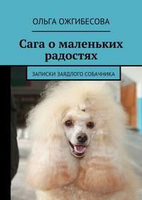 Ольга Ожгибесова - Сага омаленьких радостях. Записки заядлого собачника