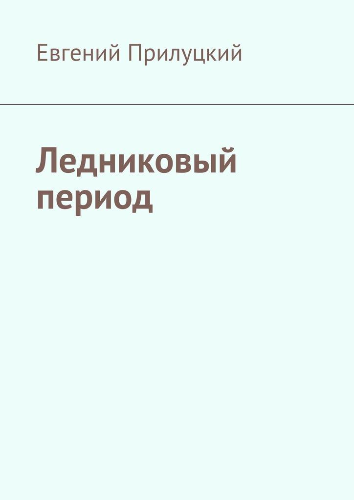 Евгений Прилуцкий - Ледниковый период