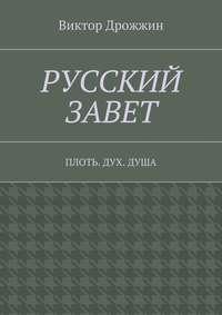 Виктор Васильевич Дрожжин - Русский Завет. Плоть. Дух.Душа