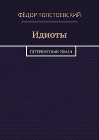 Фёдор Толстоевский - Идиоты. Петербургский роман