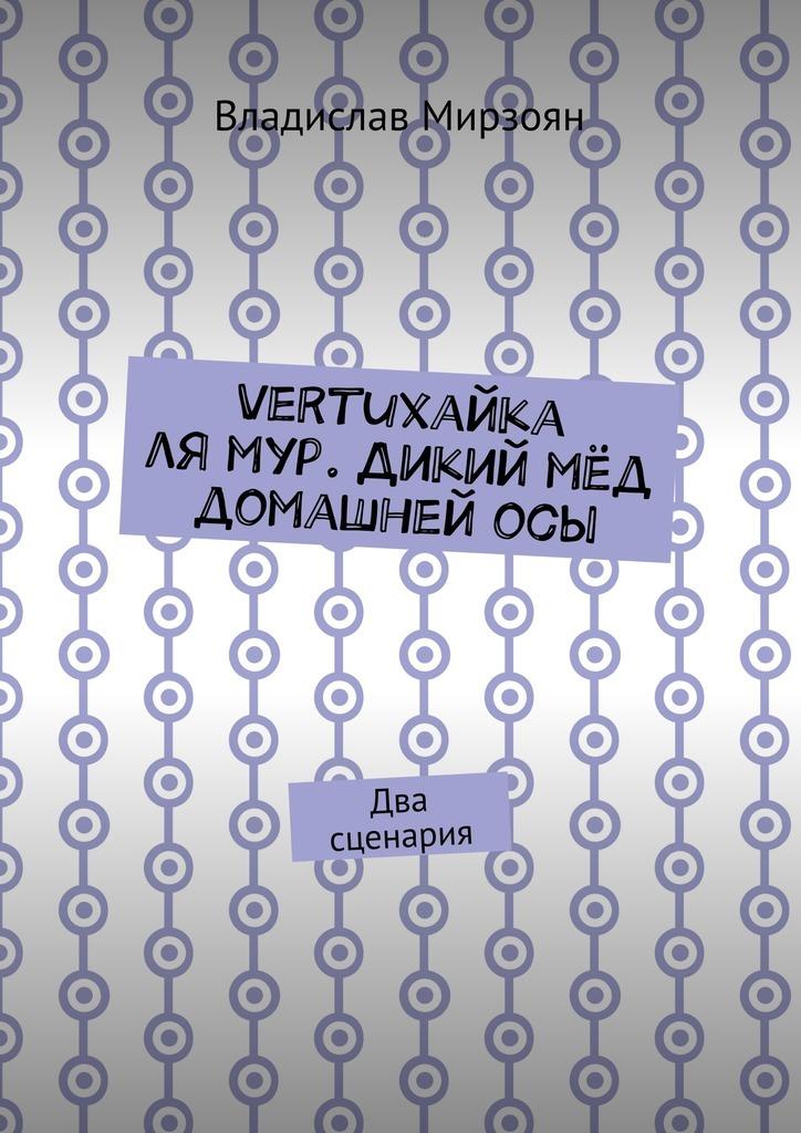 Владислав Михайлович Мирзоян Vertuхайка лямур. Дикий мёд домашнейосы. Два сценария виктор пилован шутки и пародии книга первая