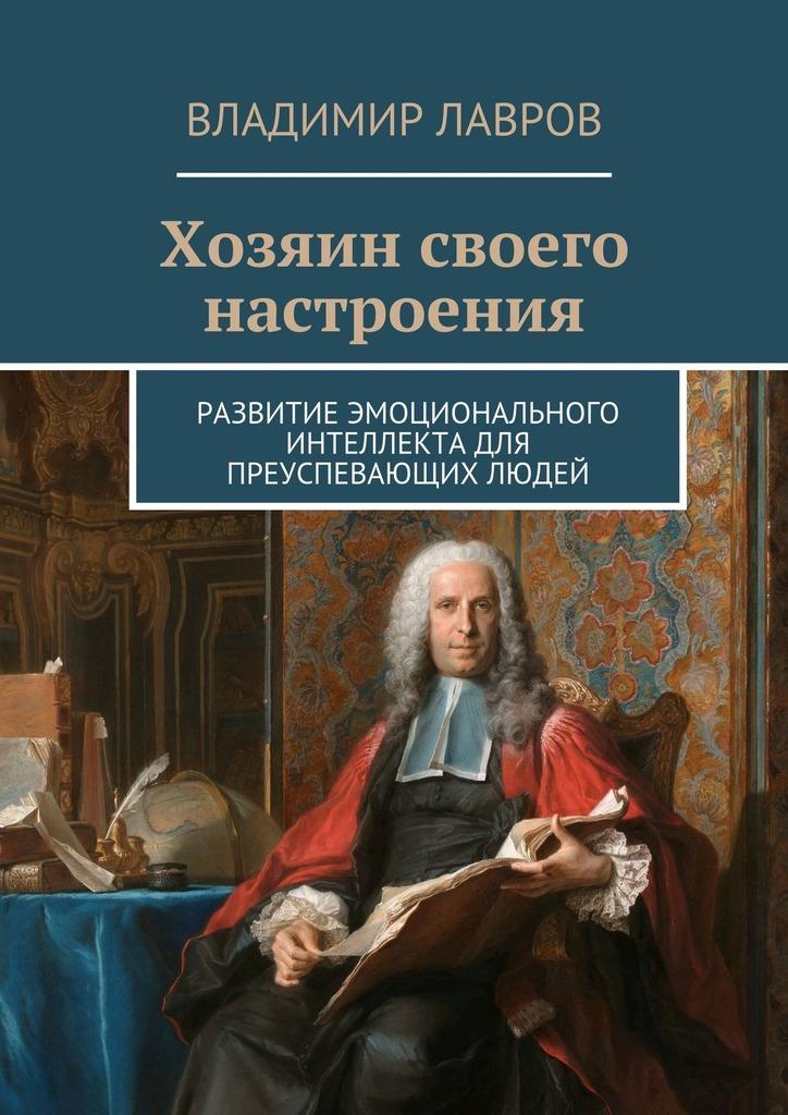 Владимир Лавров - Хозяин своего настроения. Развитие эмоционального интеллекта для преуспевающих людей