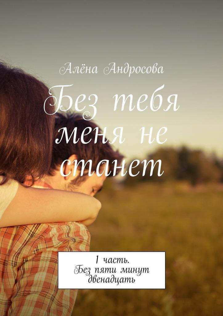 Обложка книги Без тебя меня не станет. 1часть. Без пяти минут двенадцать, автор Алёна Сергеевна Андросова