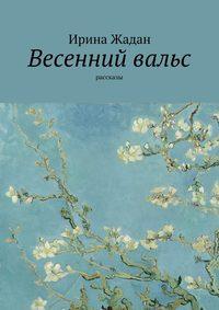 Ирина Жадан - Весенний вальс. Рассказы