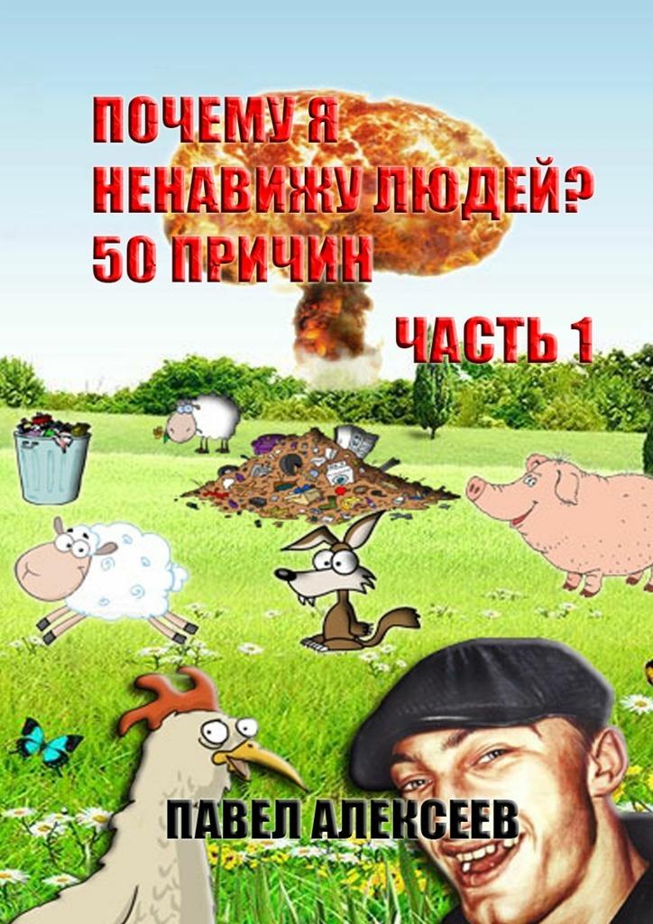 Павел Алексеев Почему я ненавижу людей? 50 причин. Часть 1 лесоповал я куплю тебе дом lp