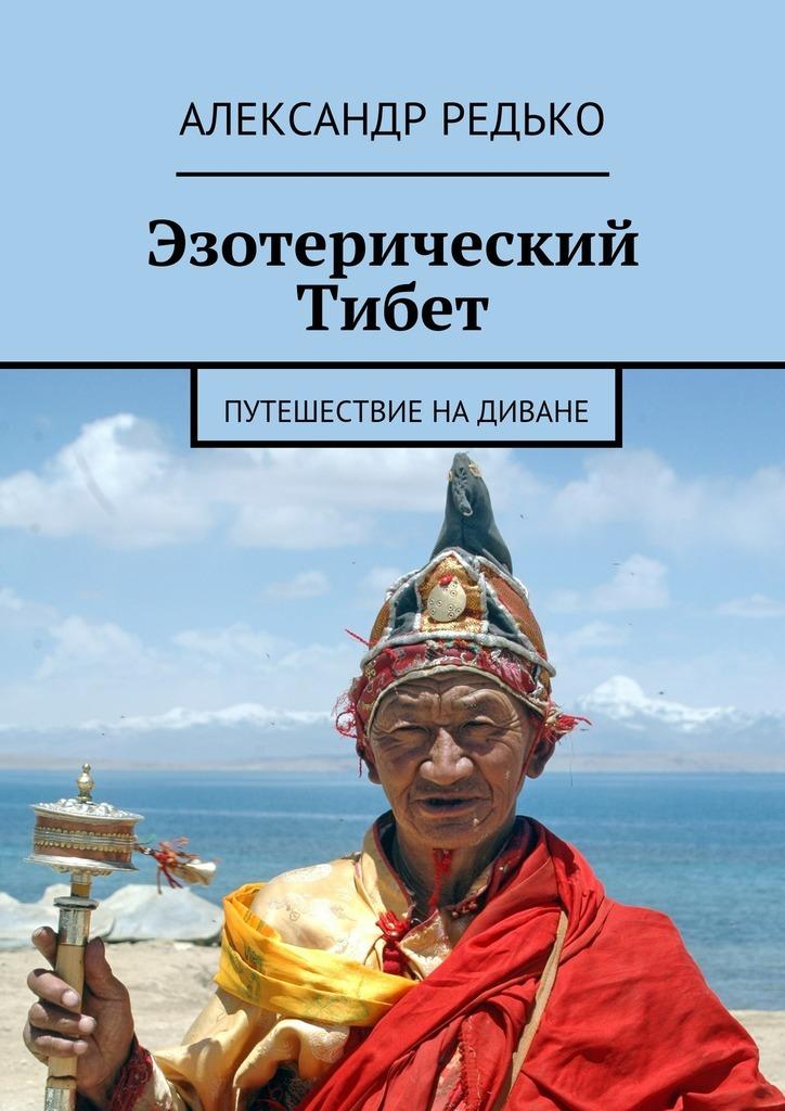 Александр Редько - Эзотерический Тибет. Путешествие на диване