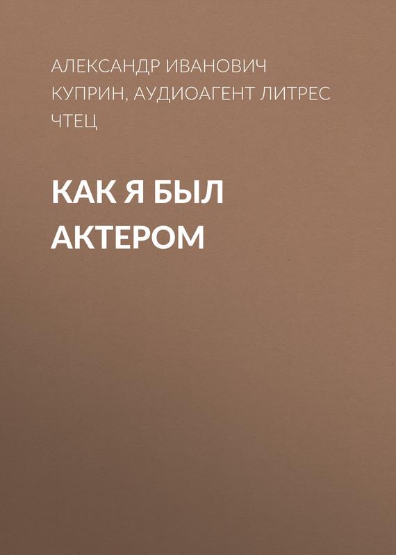 А. И. Куприн Как я был актером
