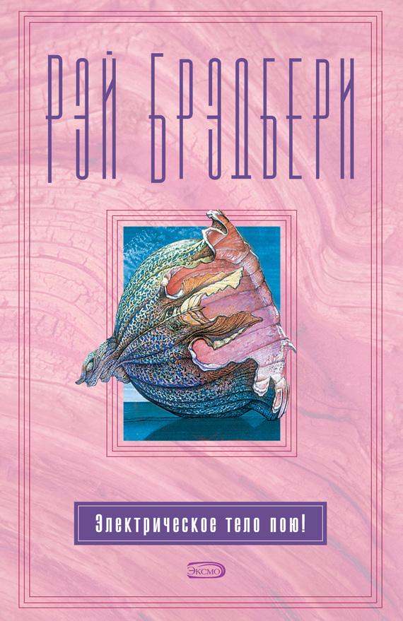 Рэй Брэдбери Электрическое тело пою! (сборник) актерская книга четвертое измерение