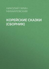 Николай Гарин-Михайловский - Корейские сказки (сборник)