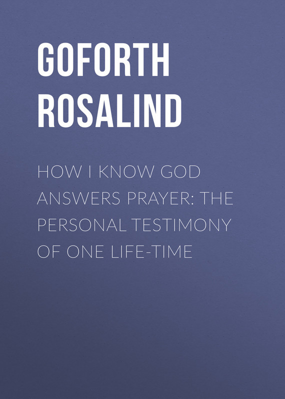 Goforth Rosalind How I Know God Answers Prayer: The Personal Testimony of One Life-Time