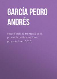 Garc?a Pedro Andr?s - Nuevo plan de fronteras de la provincia de Buenos Aires, proyectado en 1816