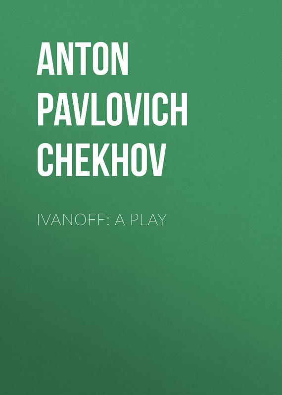 Anton Pavlovich Chekhov Ivanoff: A Play цена и фото