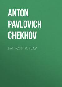 Anton Pavlovich Chekhov - Ivanoff: A Play
