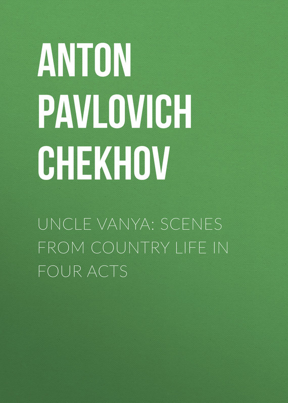 Anton Pavlovich Chekhov Uncle Vanya: Scenes from Country Life in Four Acts chekhov anton pavlovich in the twilight