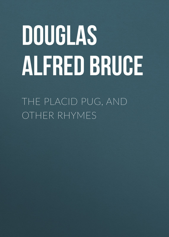 Douglas Alfred Bruce. The Placid Pug, and Other Rhymes