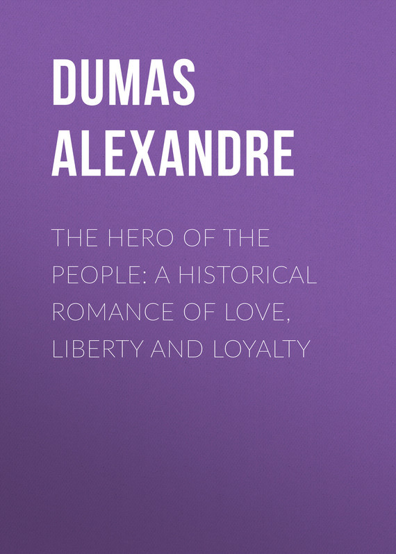 Александр Дюма The Hero of the People: A Historical Romance of Love, Liberty and Loyalty e loyalty