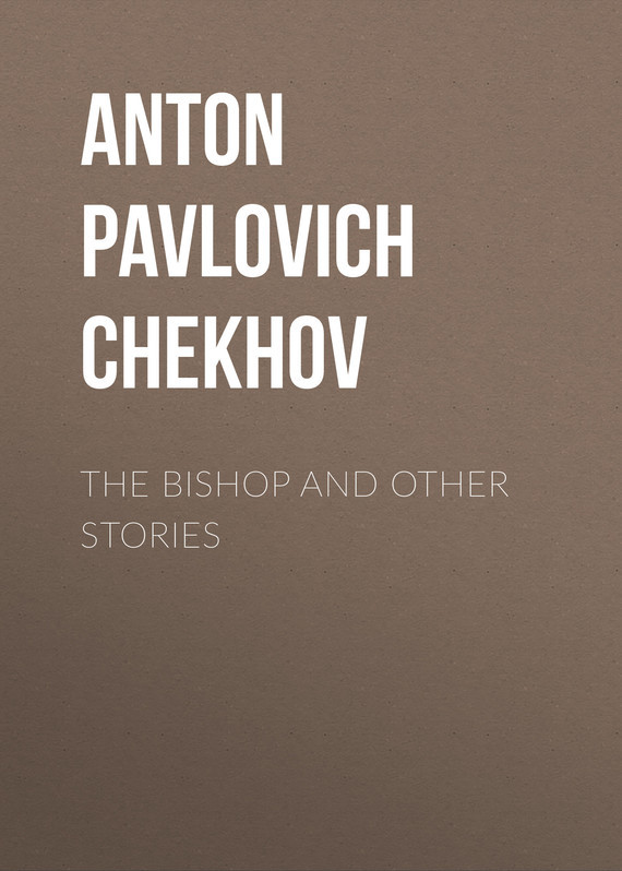 Anton Pavlovich Chekhov The Bishop and Other Stories chekhov anton pavlovich in the twilight