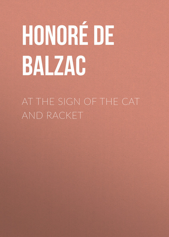Оноре де Бальзак At the Sign of the Cat and Racket оноре де бальзак the human comedy introductions and appendix