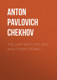 Anton Pavlovich Chekhov - The Lady with the Dog and Other Stories