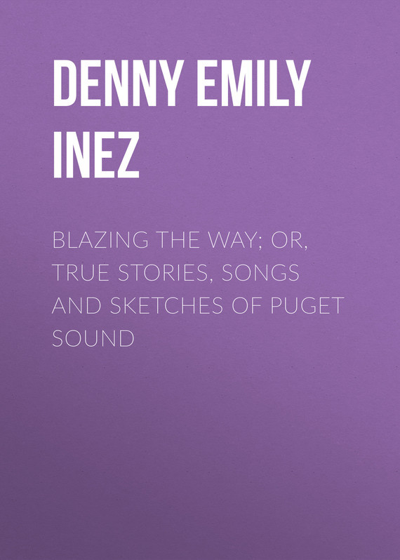 Denny Emily Inez Blazing the Way; Or, True Stories, Songs and Sketches of Puget Sound sandy denny sandy denny the north star grassman and the ravens