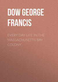 Dow George Francis - Every Day Life in the Massachusetts Bay Colony