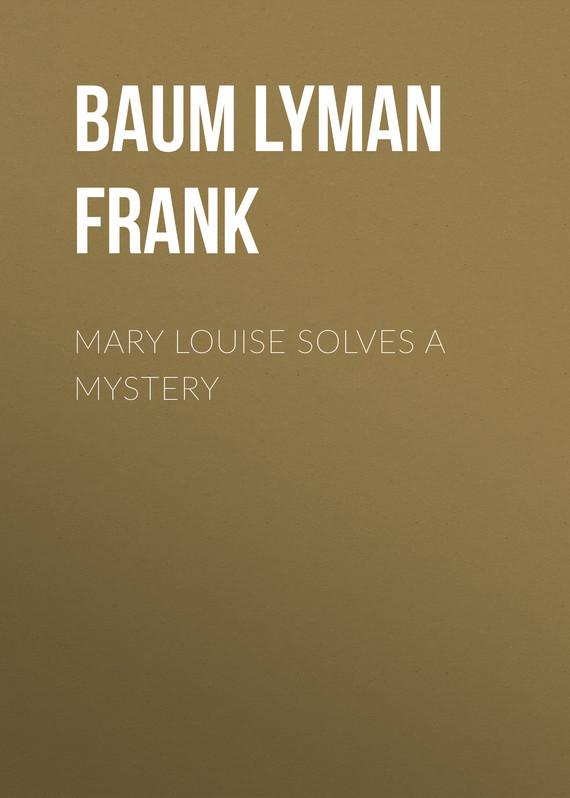 Baum Lyman Frank Mary Louise Solves a Mystery baum lyman frank the marvelous land of oz