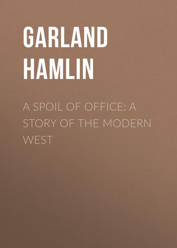Garland Hamlin A Spoil of Office: A Story of the Modern West пальто alix story alix story mp002xw13vur