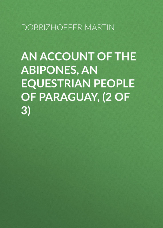 Dobrizhoffer Martin An Account of the Abipones, an Equestrian People of Paraguay, (2 of 3)
