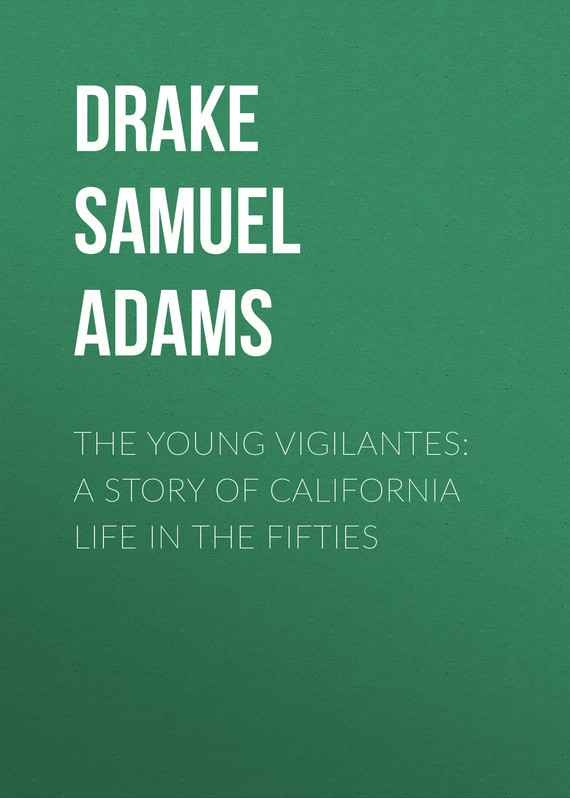 Drake Samuel Adams The Young Vigilantes: A Story of California Life in the Fifties samuel richardson clarissa or the history of a young lady vol 7