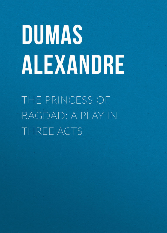 The Princess of Bagdad: A Play In Three Acts