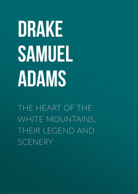 Drake Samuel Adams The Heart of the White Mountains, Their Legend and Scenery