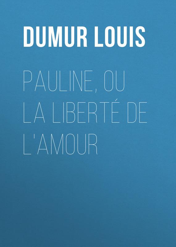 Dumur Louis Pauline, ou la liberté de l'amour louis sébastien mercier la destruction de la ligue ou la reduction de paris