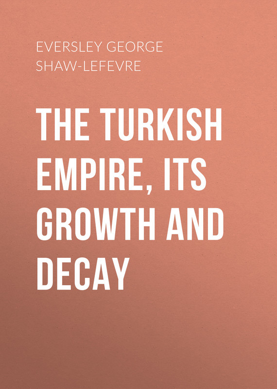 Eversley George Shaw-Lefevre The Turkish Empire, its Growth and Decay