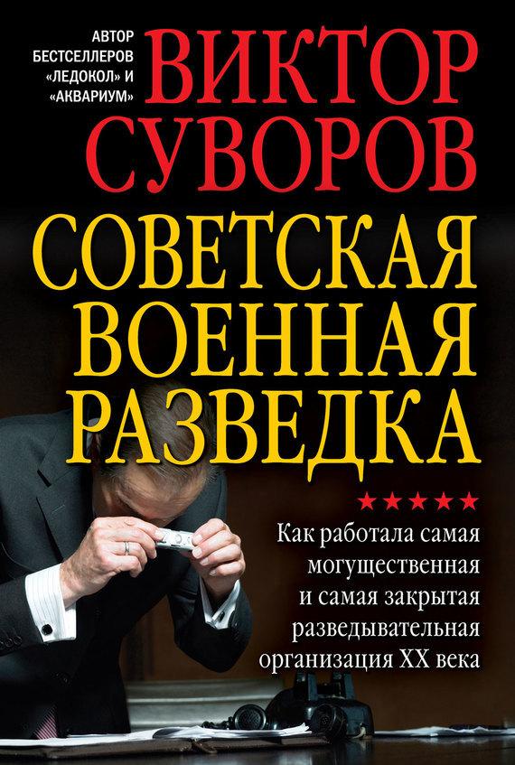 Виктор Суворов. Советская военная разведка. Как работала самая могущественная и самая закрытая разведывательная организация XX века