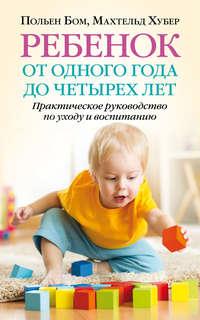 Польен Бом - Ребенок от одного года до четырех лет. Практическое руководство по уходу и воспитанию