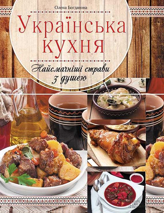 Олена Богданова Українська кухня. Найсмачніші страви з душею