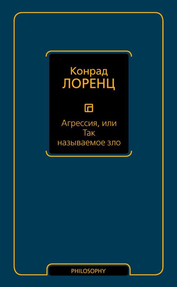 Конрад Лоренц Агрессия, или Так называемое зло марк солонин упреждающий удар сталина 25 июня – глупость или агрессия