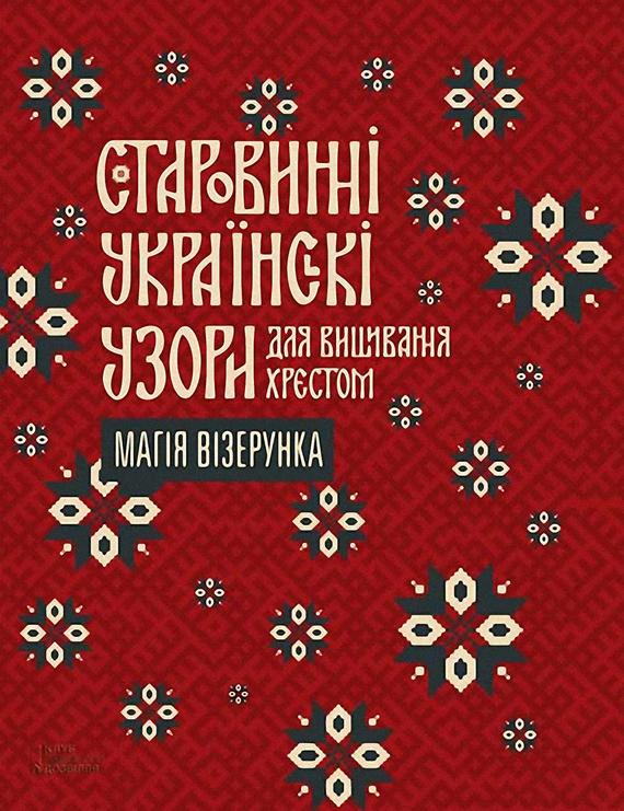 Колектив авторів Старовинні українські узори для вишивання хрестом. Магія візерунка