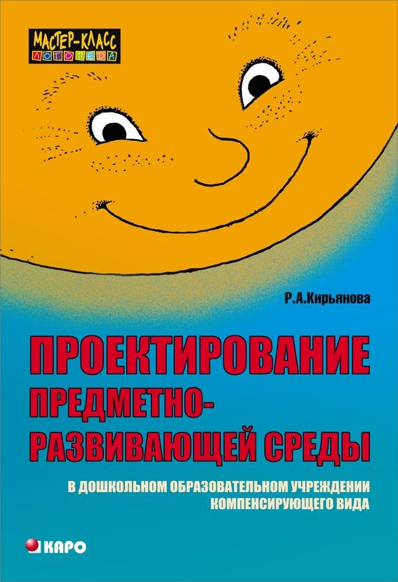 Раиса Кирьянова Проектирование предметно-развивающей среды в дошкольном образовательном учреждении компенсирующего вида раиса кирьянова шпаргалка для логопеда