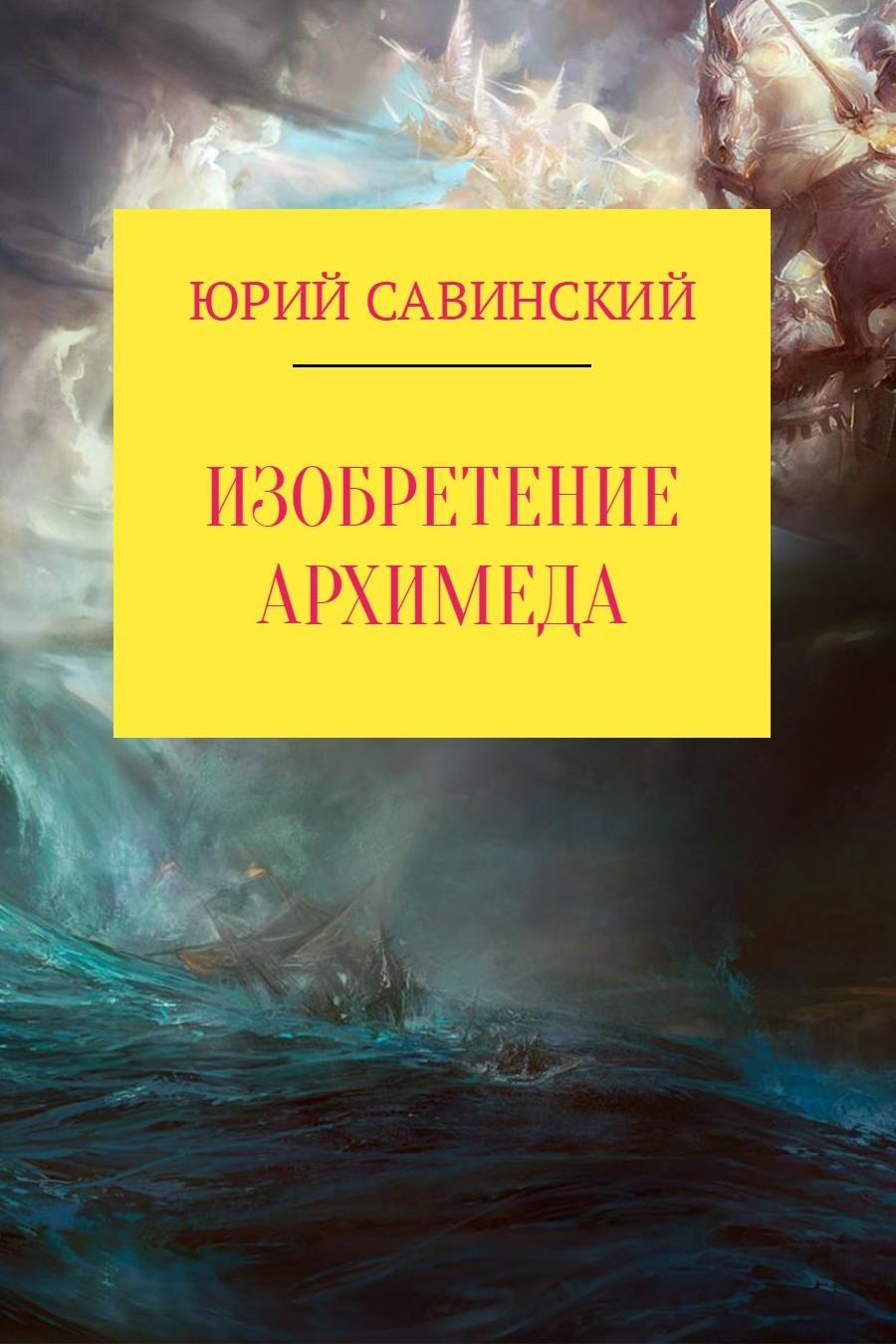 Юрий Эзекейлевич Савинский Изобретение Архимеда сергей коровин изобретение оружия