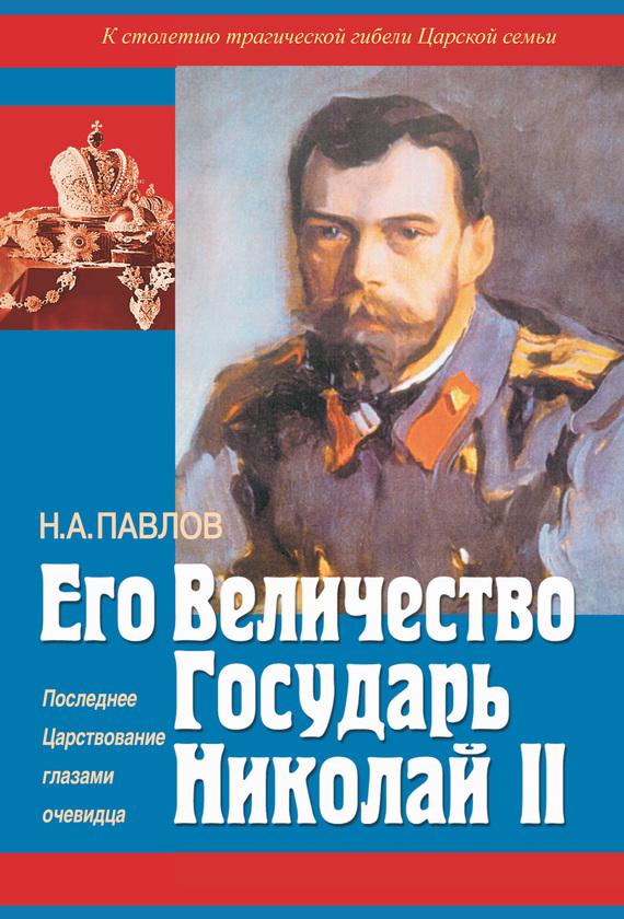 Николай Павлов - Его Величество Государь Николай II. Последнее Царствование глазами очевидца