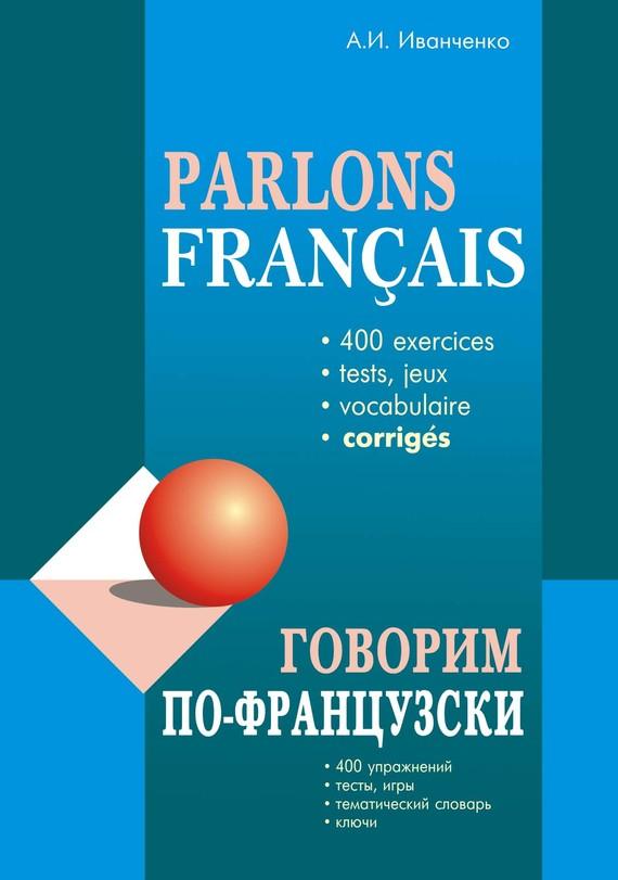 А. И. Иванченко Говорим по-французски. 400 упражнений для развития устной речи иванченко а говорим по французски